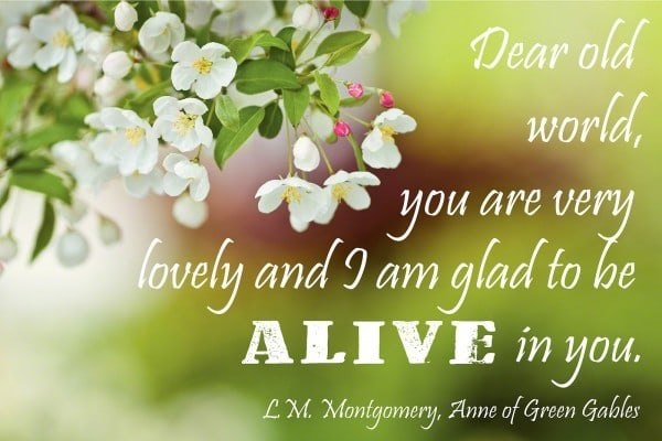 Dear old world, you are very lovely and I am glad to be alive in you. L.M. Montgomery, Anne of Green Gables