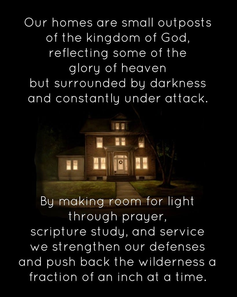 Our homes are small outposts of the kingdom of God, reflecting some of the glory of heaven but surrounded by darkness and constantly under attack. By making room for light through prayer, scripture study, and service we strengthen our defenses and push back the wilderness a fraction of an inch at a time.