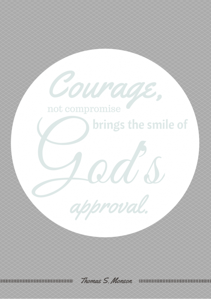 Courage, not compromise, brings the smile of God's approval. Thomas S. Monson