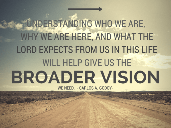Understanding who we are, why we are here, and what the Lord expects from us in this life will help give us the broader vision we need. Carlos A Godoy