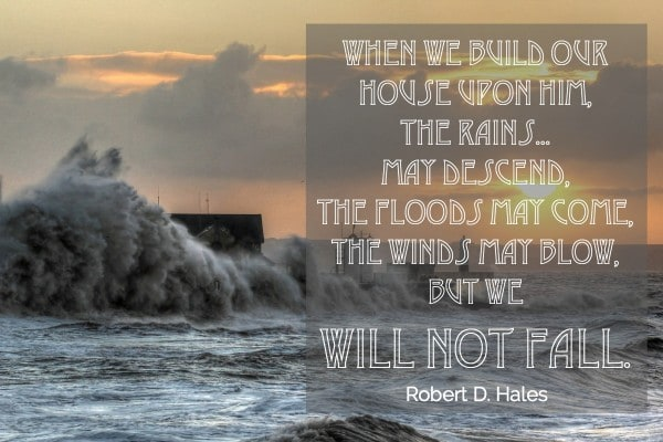 When we build our house upon Him, the rains...may descend, the floods may come, the winds may blow, but we will not fall. Robert D Hales