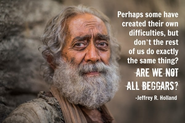 Are we not all beggars? Jeffrey R Holland