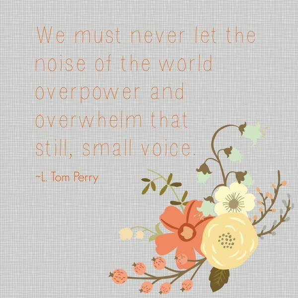 We must never let the noise of the world overpower and overwhelm that still, small voice. L Tom Perry