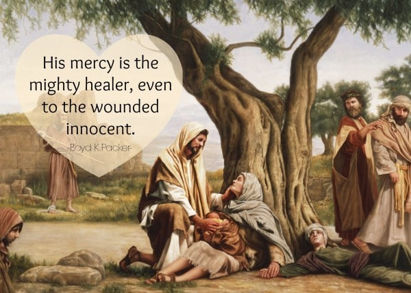 His mercy is the mighty healer, even to the wounded innocent. Boyd K Packer
