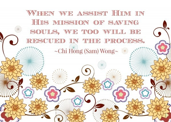 When we assist Him in His mission of saving souls, we too will be rescued in the process. Chi Hong (Sam) Wong