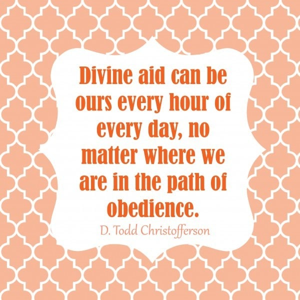 Divine aid can be ours every hour of every day, no matter where we are in the path of obedience. D Todd Christofferson