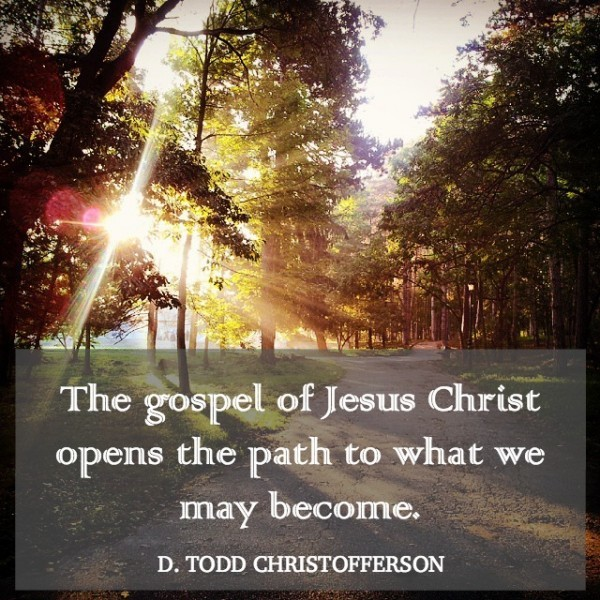 The gospel of Jesus Christ opens the path to what we may become. D Todd Christofferson
