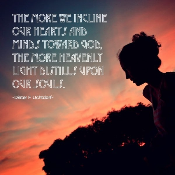 The more we incline our hearts and minds toward God, the more heavenly light distills upon our souls. Dieter F Uchtdorf