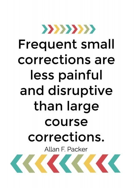 Frequent small corrections are less painful and disruptive than large course corrections. Allan F Packer