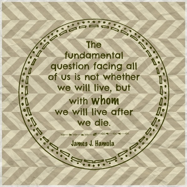 The fundamental question facing all of us is not whether we will live, but with whom we will live after we die. James J Hamula