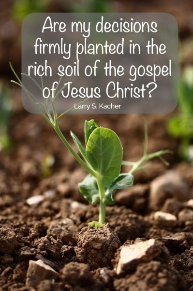 Are my decisions firmly planted in the rich soil of the gospel of Jesus Christ? Larry S Kacher
