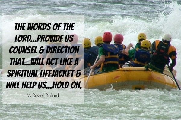 The words of the Lord...provide us counsel & direction that...will act like a spiritual lifejacket & will help us...hold on. M Russell Ballard