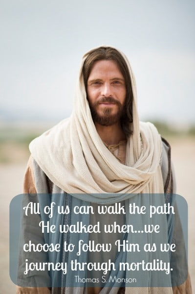 All of us can walk the path He walked when...we choose to follow Him as we journey through mortality. Thomas S Monson