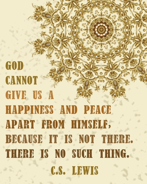 God cannot give us a happiness and peace apart from Himself, because it is not there. There is no such thing. ~ C.S. Lewis | Print from CranialHiccups.com