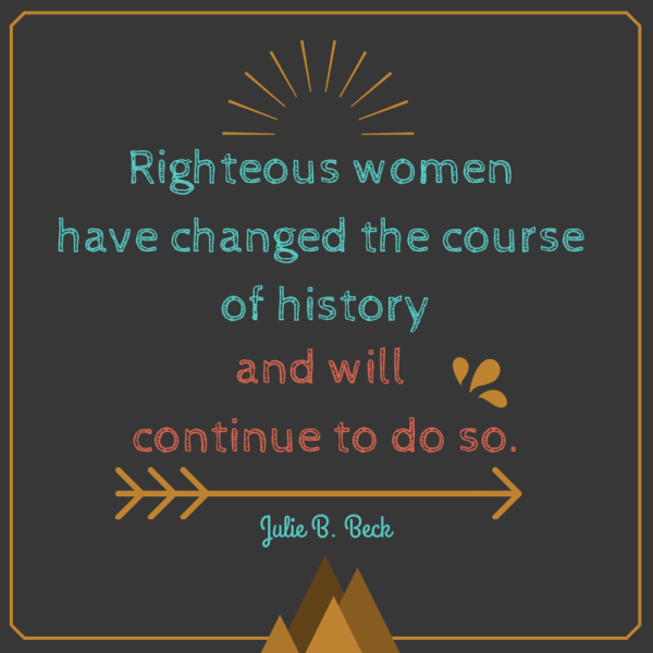 Righteous women have changed the course of history. Julie B. Beck