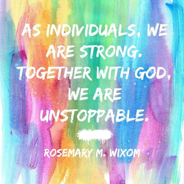 As individuals, we are strong. Together with God, we are unstoppable. Rosemary M. Wixom