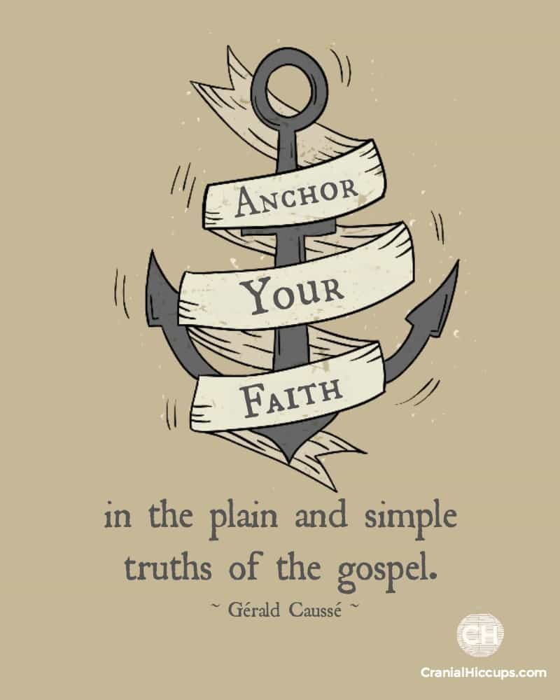 Anchor your faith in the plain and simple truths of the gospel. Gerald Causse #ldsconf