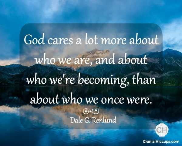 God cares a lot more about who we are, and about who we're becoming, than about who we once were. Dale G. Renlund #ldsconf