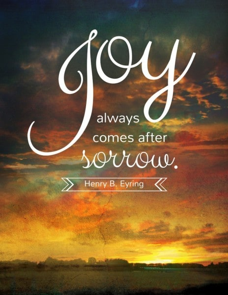 Joy always comes after sorrow. Henry B. Eyring