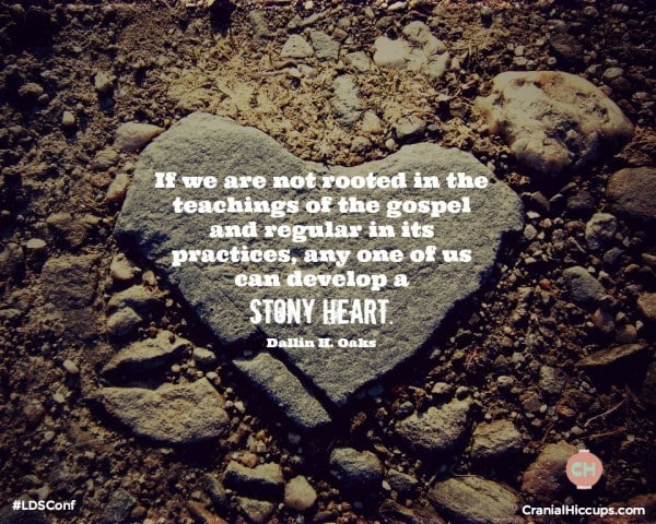 If we are not rooted in the teachings of the gospel and regular in its practices, any one of us can develop a stony heart. Dallin H Oaks