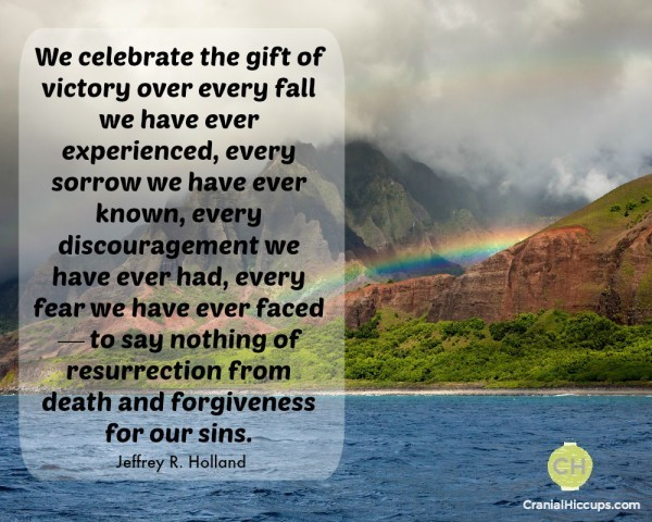We celebrate the gift of victory over every fall we have ever experienced, every sorrow we have ever known, every discouragement we have ever had, every fear we have ever faced — to say nothing of resurrection from death and forgiveness for our sins. Jeffrey R Holland #ldsconf