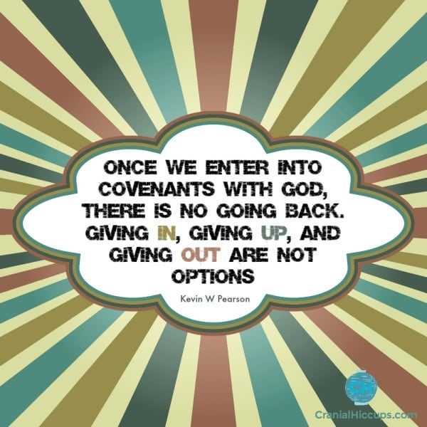 Once we enter into covenants with God, there is no going back. Giving in, giving up, and giving out are not options. Kevin W Pearson #ldsconf