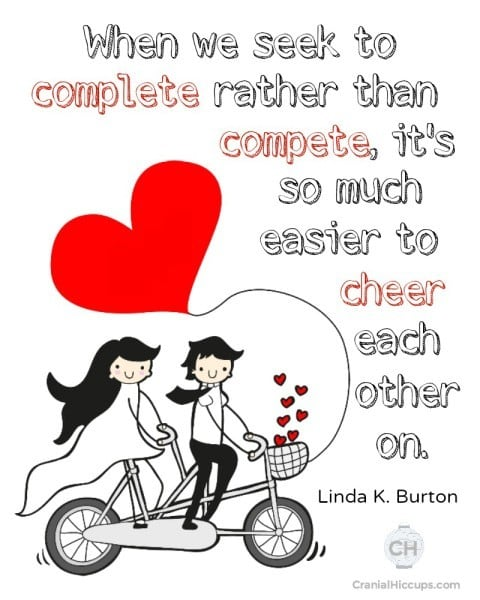 When we seek to complete rather than compete, it's so much easier to cheer each other on. Linda K Burton