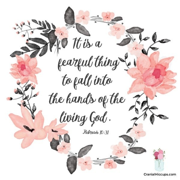 It is a fearful thing to fall into the hands of the living God. Hebrews 10:31