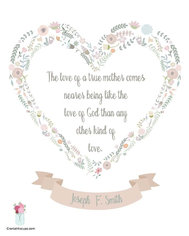 The love of a true mother comes nearer being like the love of God than any other kind of love. Joseph F. Smith