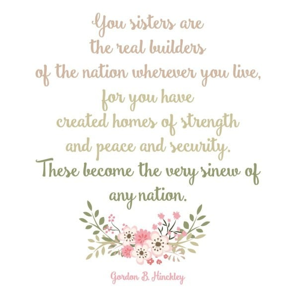 """""""You sisters are the real builders of the nation wherever you live, for you have created homes of strength and peace and security. These become the very sinew of any nation."""" Gordon B. Hinckley"""