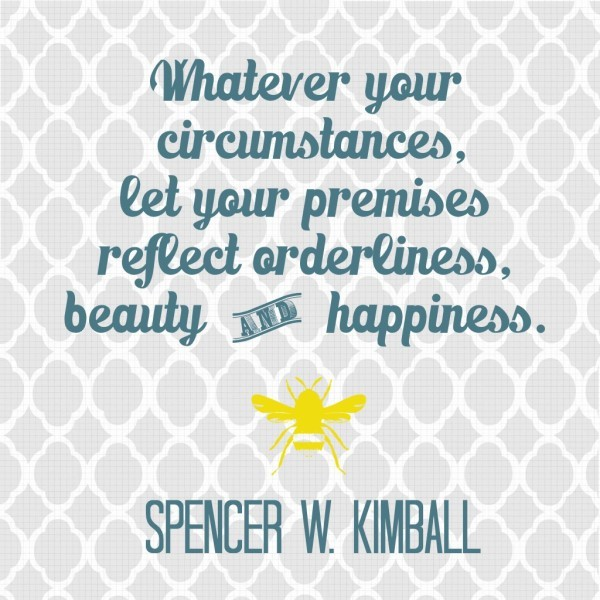 Whatever your circumstances, let your premises reflect orderliness, beauty and happiness. Spencer W. Kimball