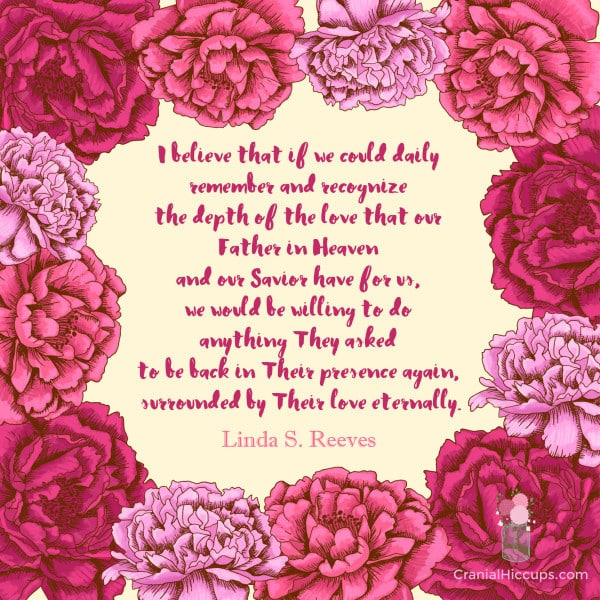 """""""I believe that if we could daily remember and recognize the depth of the love that our Father in Heaven and our Savior have for us, we would be willing to do anything They asked to be back in Their presence again."""" Linda S. Reeves."""