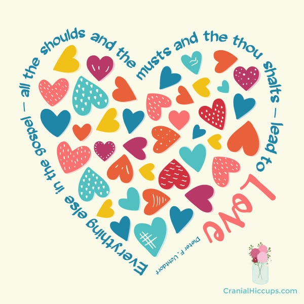 """""""Everything else in the gospel — all the shoulds and the musts and the thou shalts — lead to love."""" Dieter F. Uchtdorf"""