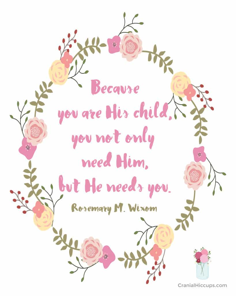 """""""Because you are His child, you not only need Him, but He needs you."""" Carol F. McConkie"""