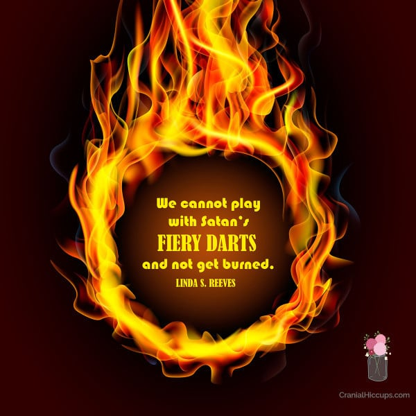 """""""We cannot play with Satan's fiery darts and not get burned."""" Linda S. Reeves"""