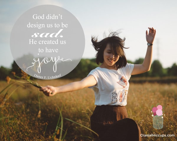 """""""God didn't design us to be sad. He created us to have joy!"""" Dieter F. Uchtdorf"""