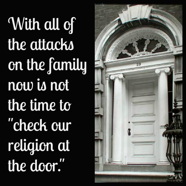 "With all of the attacks on the family now is not the time to ""check our religion at the door."" Defend the family!"