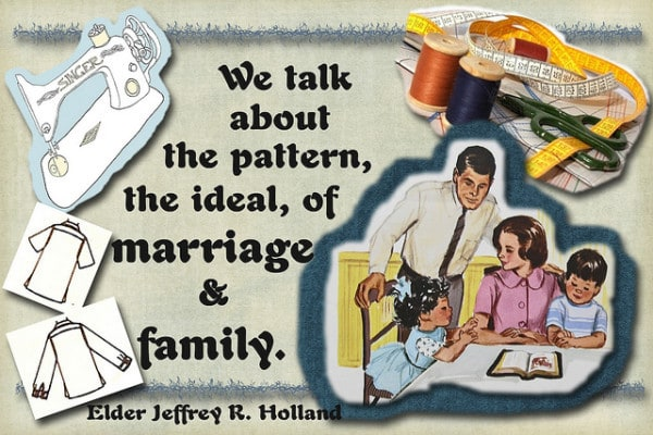 """Now, I hope this helps you understand why we talk about the pattern, the ideal, of marriage and family when we know full well that not everyone now lives in that ideal circumstance."" Jeffrey R. Holland"