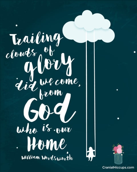 Trailing clouds of glory did we come, from God who is our home. William Wordsworth