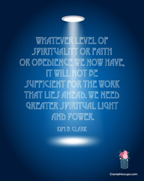 Whatever level of spirituality or faith or obedience we now have, it will not be sufficient for the work that lies ahead. We need greater spiritual light and power. Kim B. Clark #LDSConf #ElderClark