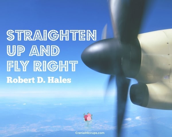 Straighten up and fly right. Robert D. Hales #LDSConf #ElderHales
