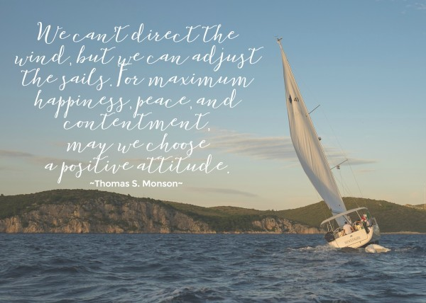 We can't direct the wind, but we can adjust the sails. For maximum happiness, peace, and contentment, may we choose a positive attitude. Thomas S. Monson #LDS #MORMON
