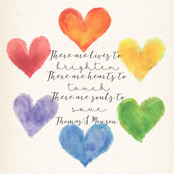 "There are lives to brighten. There are hearts to touch. There are souls to save.""—President Thomas S. Monson"