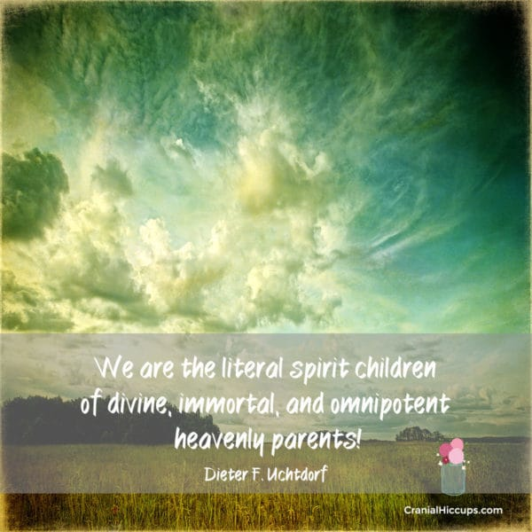 We are the literal spirit children of divine, immortal, and omnipotent heavenly parents! Dieter F. Uchtdorf