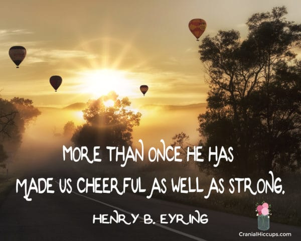 """""""More than once He has made us cheerful as well as strong."""" Henry B. Eyring #LDSConf"""