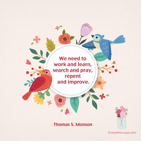 """""""We need to work and learn, search and pray, repent and improve."""" Thomas S. Monson #LDSConf"""