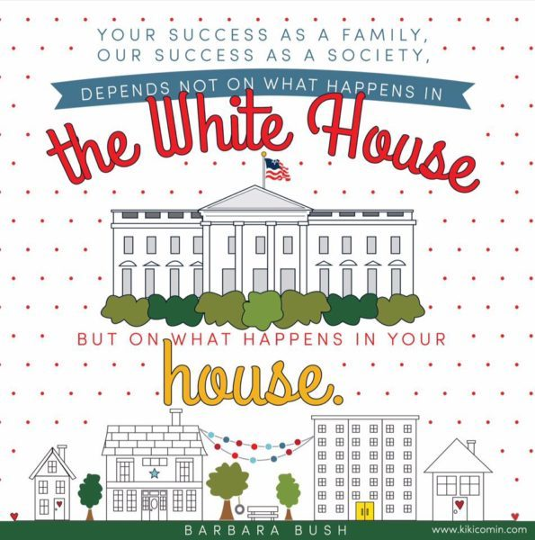 Your success as a family, our success as a society , depends not on what happens in The White House but on what happens in your house. Barbara Bush