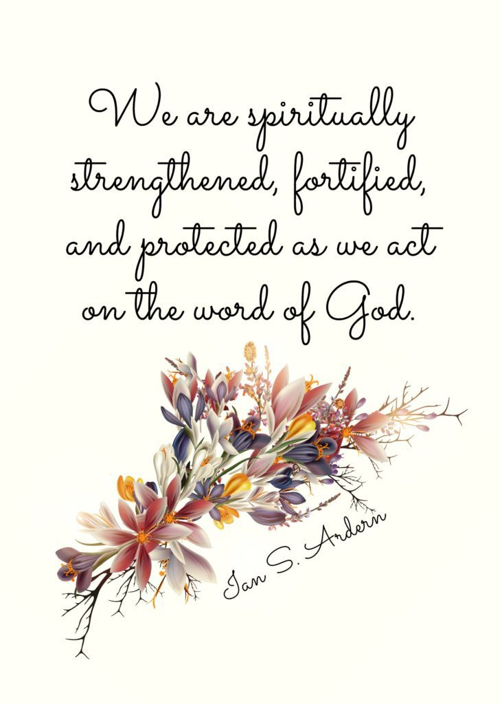 """We are spiritually strengthened, fortified, and protected as we act on the word of God."" Ian S. Ardern"