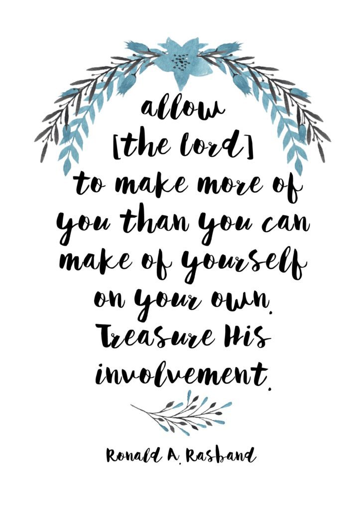 """Allow [the Lord] to make more of you than you can make of yourself on your own. Treasure His involvement."" Ronald A. Rasband"