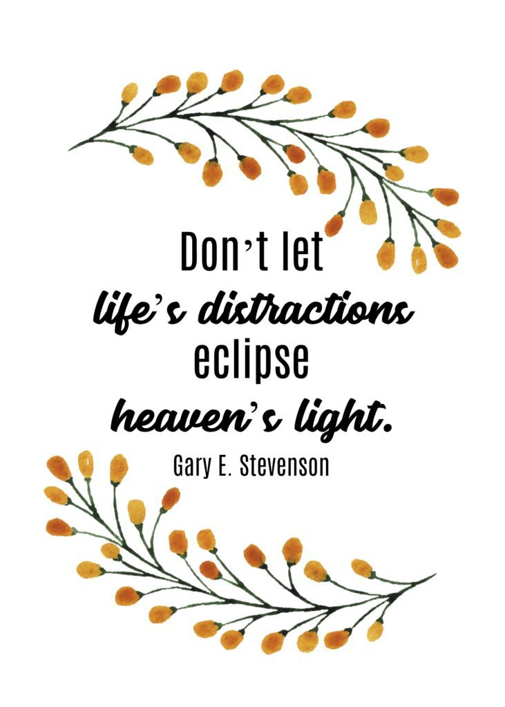 """Don't let life's distractions eclipse heaven's light."" Gary E. Stevenson"